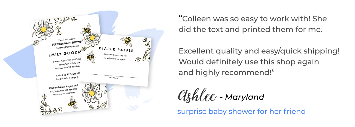 "Testimonial for Printed Bee Baby Shower Invitations and Diaper Raffle Inserts from Ashlee in Maryland: ""Colleen was so easy to work with! She did the text and printed them for me. Excellent quality and easy/quick shipping! Would definitely use this shop again and highly recommend!"""